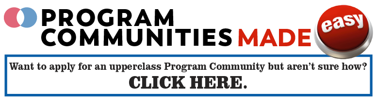 Program Communities made easy: Want to apply to an upperclass Program Community but aren't sure how?  CLICK HERE.