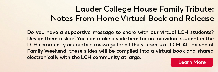Lauder College House Family Tribute: Notes From Home Virtual Book and Release Submissions due Thursday, October 22 by 10PM EST. The Virtual Book will be released online on October 25. Check our website on October 25 for more information.Do you have a supportive message to share with our virtual LCH students? Design them a slide! You can make a slide here for an individual student in the LCH community or create a message for all the students at LCH. At the end of Family Weekend, these slides will be compiled into a virtual book and shared electronically with the LCH community at large. Click here for more.