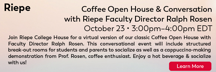 Riepe Traditions: Coffee Open House & Conversation with Riepe Faculty Director Ralph Rosen Friday, 10/23: 3-4pm Join Riepe College House for a virtual version of our classic Coffee Open House with Faculty Director Ralph Rosen. This conversational event will include structured break-out rooms for students and parents to socialize as well as a cappuccino-making demonstration from Prof. Rosen, coffee enthusiast. Enjoy a hot beverage & socialize with us! Click here for more