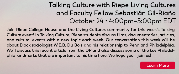 Riepe Traditions: Talking Culture with Riepe Living Cultures and Faculty Fellow Sebastián Gil-Riaño Saturday, 10/24: 4-5pm Join Riepe College House and the Living Cultures community for this week's Talking Culture event! In Talking Culture, Riepe students discuss films, documentaries, articles, and cultural events with a new topic each week. Our conversation this week will be about Black sociologist W.E.B. Du Bois and his relationship to Penn and Philadelphia. We'll discuss this recent article from the DP and also discuss some of the key Philadelphia landmarks that are important to his time here. We hope you'll join us! Click here for more.