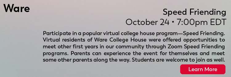 Ware: Speed Friending: October 24, 7:00 PM EDT: Participate in a popular virtual college house program—Speed Friending. Virtual residents of Ware College House were offered opportunities to meet other first years in our community through Zoom Speed Friending programs. Parents can experience the event for themselves and meet some other parents along the way. Students are welcome to join as well. Click here to learn more.