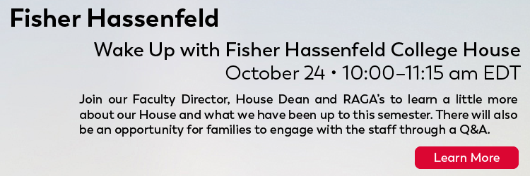 Title of Event: Wake up with Fisher Hassenfeld College House Date: October 24, 2020 Time: 10:00am-11:15 am EDT   Description- Join our Faculty Director, House Dean and RAGA's to learn a little more about our house, what we have been up to this semester. There will also be an opportunity for families to engage with the staff through a Q &A. Click to learn more
