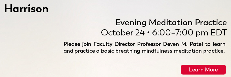 HARRISON: Saturday, October 24, 2020 from 6-7PM. Please join Faculty Director Professor Deven M. Patel to learn and practice a basic breathing mindfulness meditation practice. Click here to learn more.