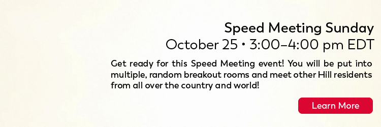 Hill: SPEED MEETING SUNDAY, Sunday October 25th, 2020 3:00 PM to 4:00 PM Get ready for this Speed Meeting event! You will be put into multiple, random breakout rooms and meet other Hill residents from all over the country and world! Click to learn more.