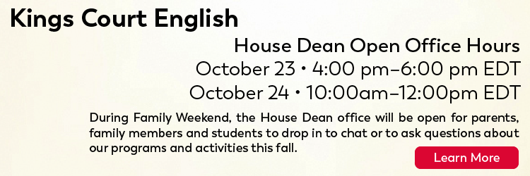 Kings Court English: House Dean Open Office Hours 10/23 from 4PM to 6PM ET; 10/24 from 10AM to 12PM ET. During the Penn Families weekends, the House Dean office will be open for parents, family members and students to drop in to chat or to ask questions about our programs and activities this fall. Click here for more.