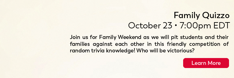 Family Quizzo Friday 10/23 7PM ET Join us for Family Weekend as we will pit students and their families against each other in this friendly competition of random trivia knowledge! Who will be victorious! Click here for more.
