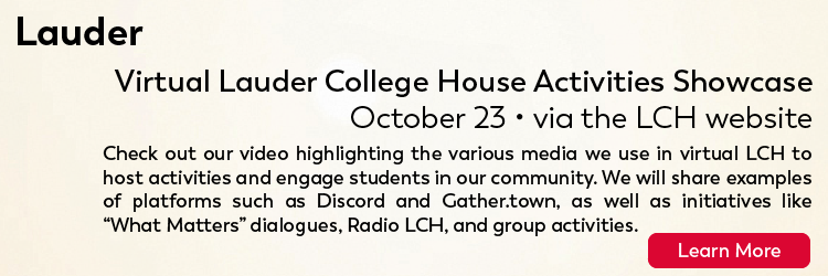 """Virtual Lauder College House Activities Showcase October 23 via the LCH website Check out our video highlighting the various media we use in virtual LCH to host activities and engage students in our community. We will share examples of platforms such as Discord and Gather.town, as well as initiatives like """"What Matters"""" dialogues, Radio LCH, and group activities. Click here for more."""