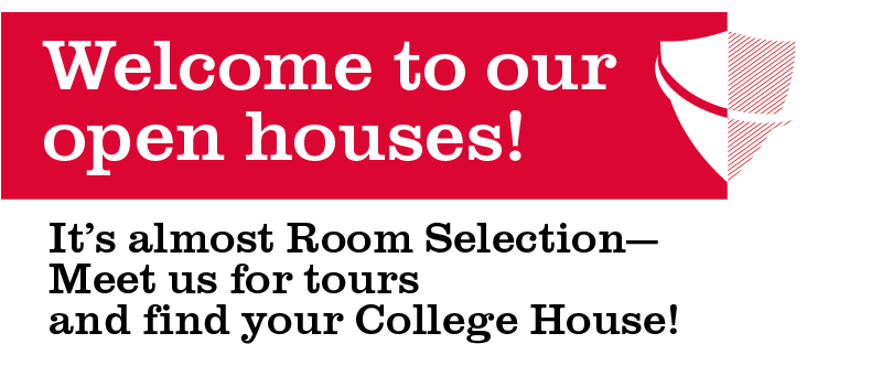 Welcome to our open houses!  It's almost room selection -- meet us for tours and find your College House!