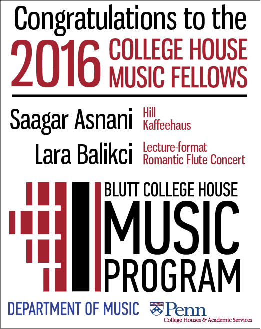 Congratulations to the 2016 College House Music Fellows: Saagar Asnani (Hill Kaffeehaus) and Lara Balikci (Lecture-format Romantic Flute Concert.)  The Blutt College House Music Program is co-sponsored by the Department of Music and College Houses & Academic Services.