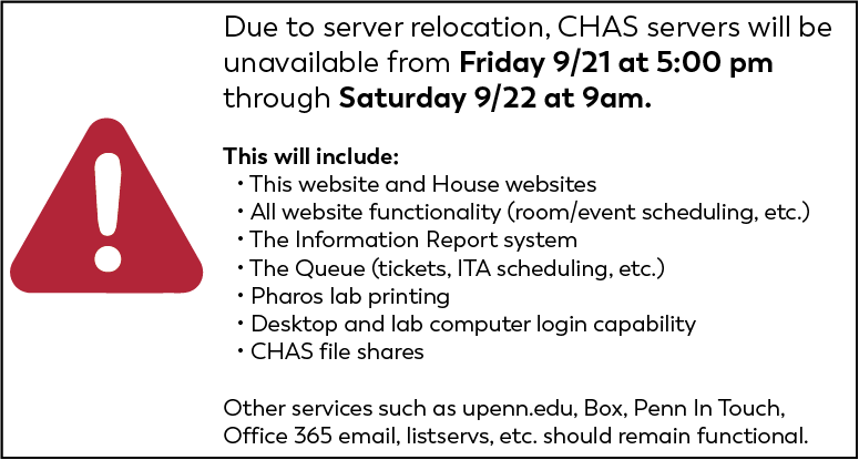 As part of the relocation of the ISC datacenter from 3401 Walnut to Pennovation, CHAS servers will be unavailable from Friday 9/21 at 5pm through Saturday 9/22 at 1am while they are moved.  (We are extending the outage window from 1am to 9am on Saturday in case there are issues and will list this as the scheduled end time in the email to the CHAS community.)  While the actual outage may be shorter than the scheduled window, please plan for ALL CHAS servers and hosted applications to be down during this time - including but not limited to:   All CHAS House and administrative websites – including service functionality such as room/event scheduling The IR System The Queue (tickets, ITA scheduling, etc.) Pharos Lab Printing Domain Controllers (potentially the ability to log into desktop and lab computers) CHAS File Shares (Box file shares will remain operational)   Please plan to use alternate methods for affected system functionality during this outage window.  Ryan will send backup instructions for the IR system.   Centrally hosted services such as upenn.edu, Penn In Touch, Office 365 email, Box, and listservs, as well as system infrastructure like wireless networking and desk phones will not be affected by the outage.