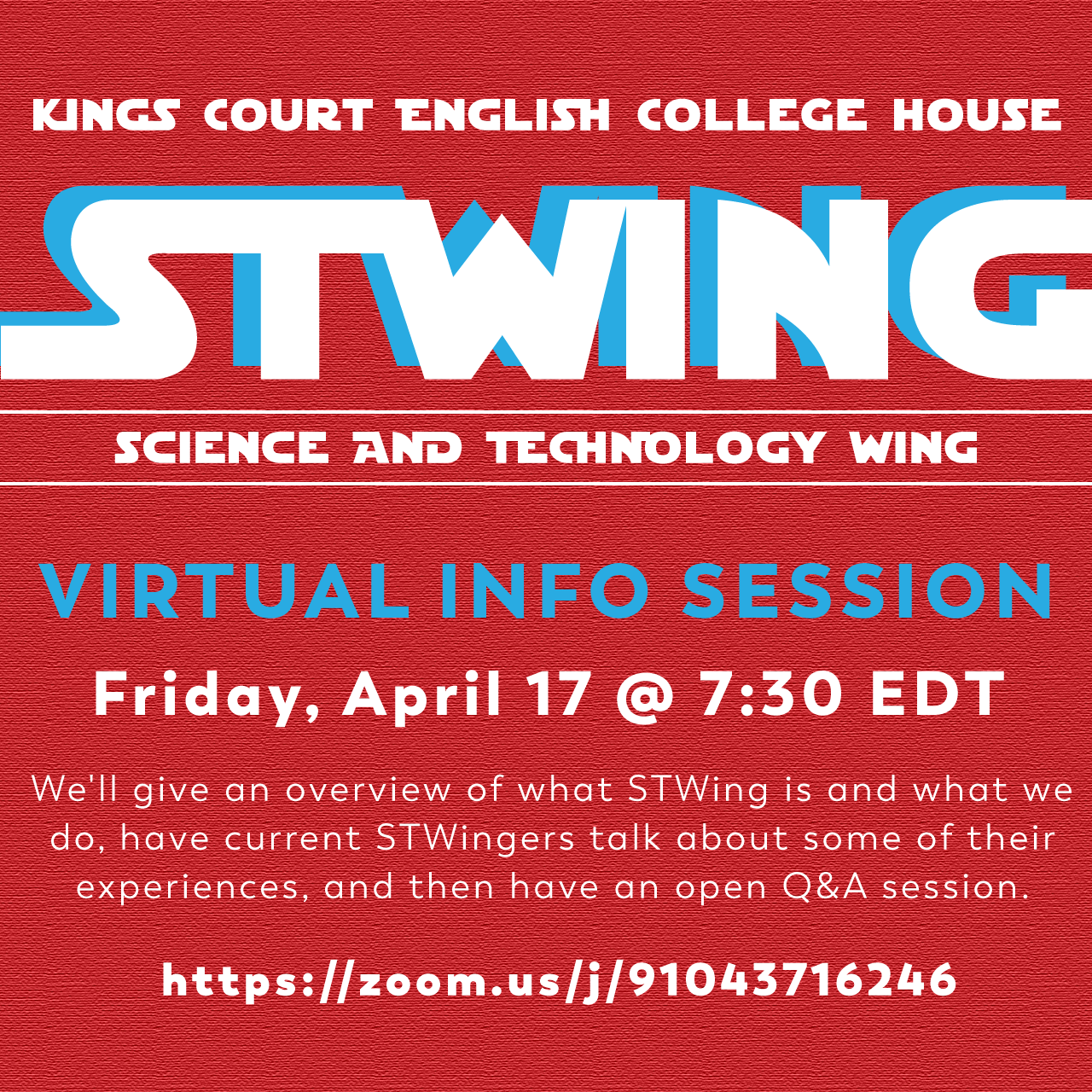 Kings Court English College House's STWING (Science and Technology Wing) is holding a virtual info session at 7:30pm EST on Friday, April 17th! We'll give an overview of what STWing is and what we do, have current STWingers talk about some of their experiences, and then have an open Q&A session. Please join the session at https://zoom.us/j/91043716246!