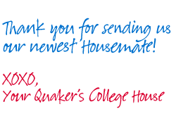 Thank you for sending us our newest Housemate!  XOXO, Your Quaker's College House